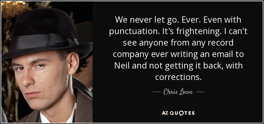 We never let go. Ever. Even with punctuation. It's frightening. I can't see anyone from any record company ever writing an email to Neil and not getting it back, with corrections. - Chris Lowe