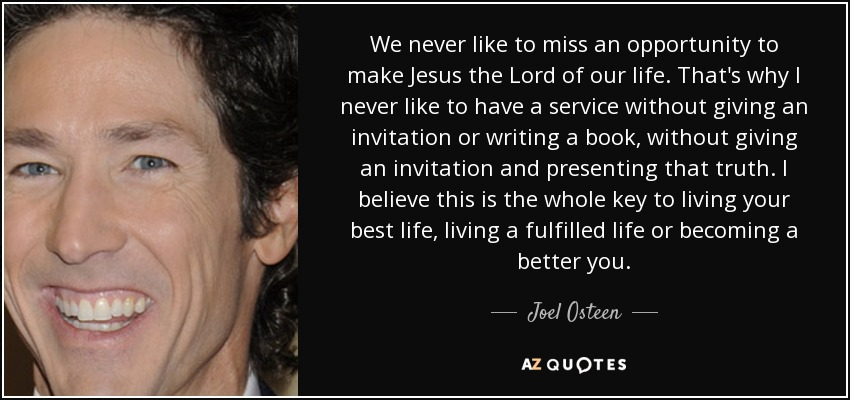 We never like to miss an opportunity to make Jesus the Lord of our life. That's why I never like to have a service without giving an invitation or writing a book, without giving an invitation and presenting that truth. I believe this is the whole key to living your best life, living a fulfilled life or becoming a better you. - Joel Osteen