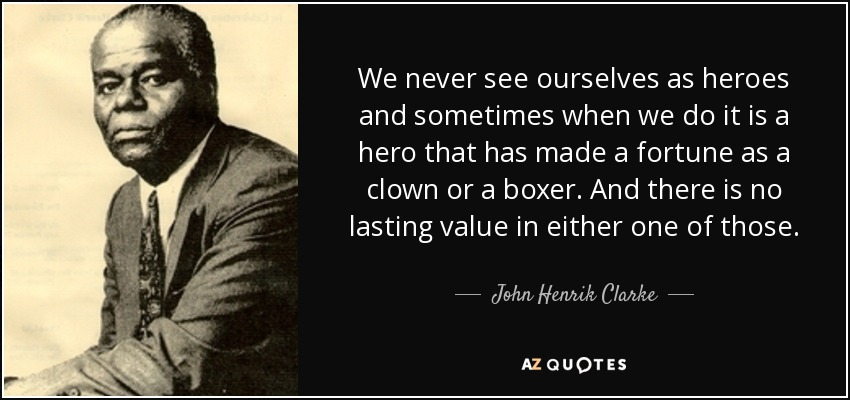 We never see ourselves as heroes and sometimes when we do it is a hero that has made a fortune as a clown or a boxer. And there is no lasting value in either one of those. - John Henrik Clarke