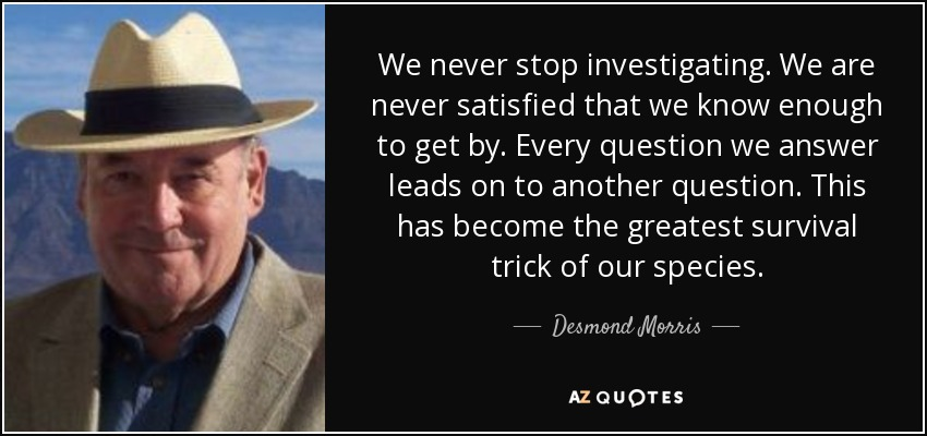 We never stop investigating. We are never satisfied that we know enough to get by. Every question we answer leads on to another question. This has become the greatest survival trick of our species. - Desmond Morris