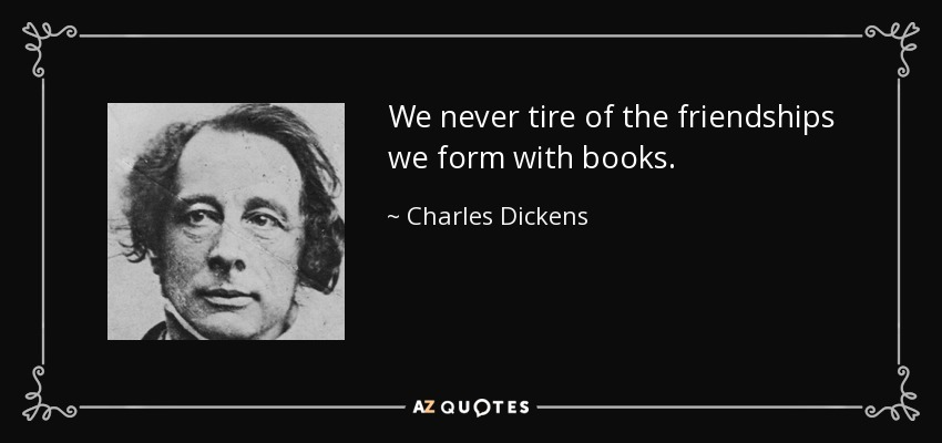 We never tire of the friendships we form with books. - Charles Dickens