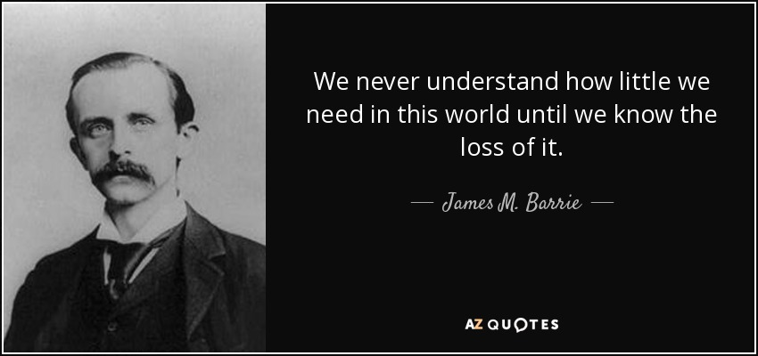 We never understand how little we need in this world until we know the loss of it. - James M. Barrie