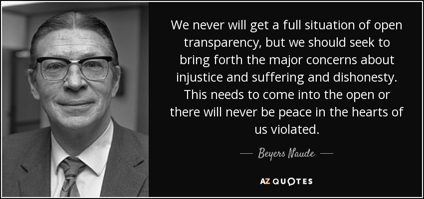 We never will get a full situation of open transparency, but we should seek to bring forth the major concerns about injustice and suffering and dishonesty. This needs to come into the open or there will never be peace in the hearts of us violated. - Beyers Naude