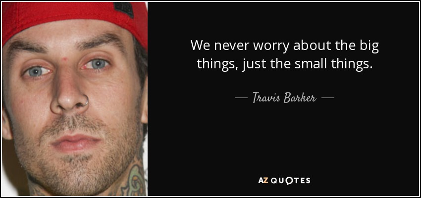 We never worry about the big things, just the small things. - Travis Barker