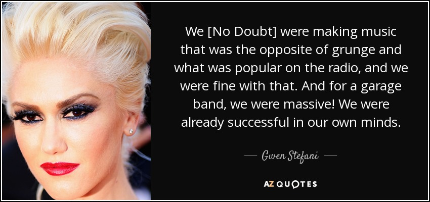 We [No Doubt] were making music that was the opposite of grunge and what was popular on the radio, and we were fine with that. And for a garage band, we were massive! We were already successful in our own minds. - Gwen Stefani