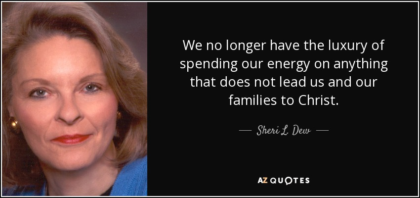 We no longer have the luxury of spending our energy on anything that does not lead us and our families to Christ. - Sheri L. Dew