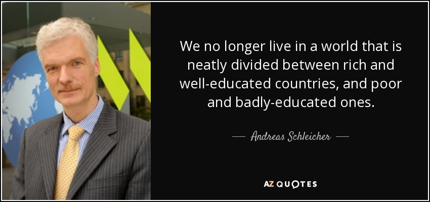 We no longer live in a world that is neatly divided between rich and well-educated countries, and poor and badly-educated ones. - Andreas Schleicher