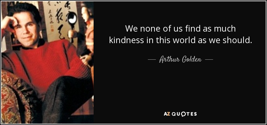 We none of us find as much kindness in this world as we should. - Arthur Golden