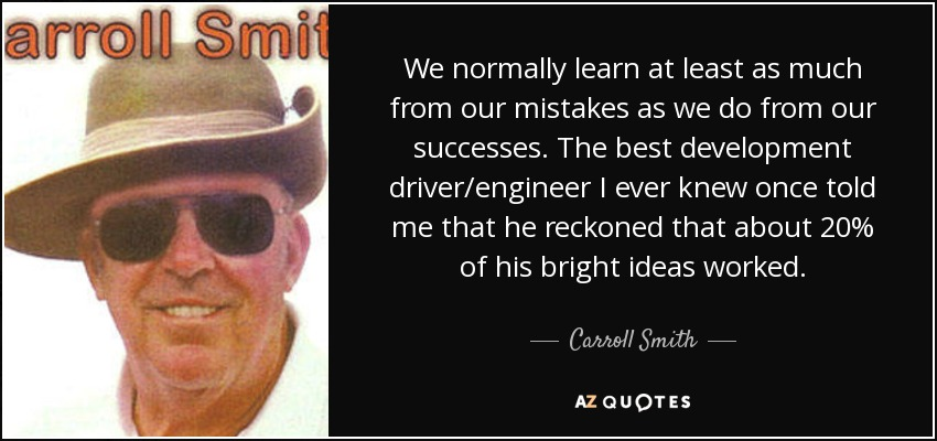 We normally learn at least as much from our mistakes as we do from our successes. The best development driver/engineer I ever knew once told me that he reckoned that about 20% of his bright ideas worked. - Carroll Smith