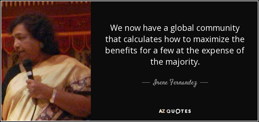 We now have a global community that calculates how to maximize the benefits for a few at the expense of the majority. - Irene Fernandez