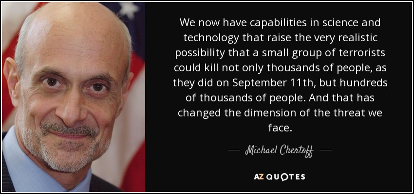 We now have capabilities in science and technology that raise the very realistic possibility that a small group of terrorists could kill not only thousands of people, as they did on September 11th, but hundreds of thousands of people. And that has changed the dimension of the threat we face. - Michael Chertoff
