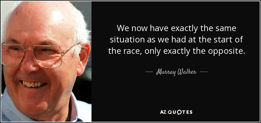 We now have exactly the same situation as we had at the start of the race, only exactly the opposite. - Murray Walker