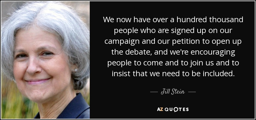 We now have over a hundred thousand people who are signed up on our campaign and our petition to open up the debate, and we're encouraging people to come and to join us and to insist that we need to be included. - Jill Stein