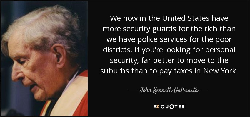 We now in the United States have more security guards for the rich than we have police services for the poor districts. If you're looking for personal security, far better to move to the suburbs than to pay taxes in New York. - John Kenneth Galbraith