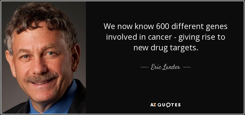 We now know 600 different genes involved in cancer - giving rise to new drug targets. - Eric Lander