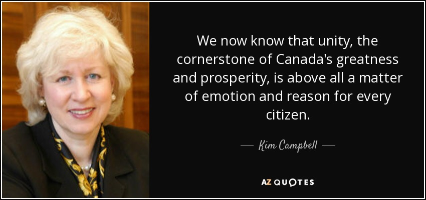 We now know that unity, the cornerstone of Canada's greatness and prosperity, is above all a matter of emotion and reason for every citizen. - Kim Campbell