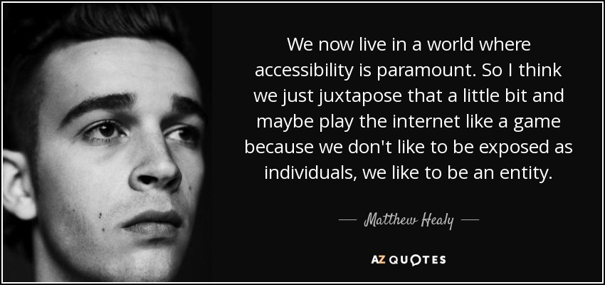 We now live in a world where accessibility is paramount. So I think we just juxtapose that a little bit and maybe play the internet like a game because we don't like to be exposed as individuals, we like to be an entity. - Matthew Healy