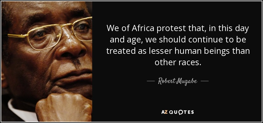 We of Africa protest that, in this day and age, we should continue to be treated as lesser human beings than other races. - Robert Mugabe