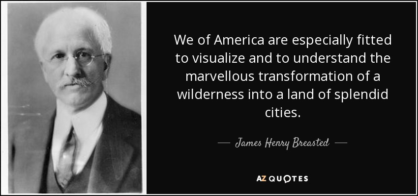 We of America are especially fitted to visualize and to understand the marvellous transformation of a wilderness into a land of splendid cities. - James Henry Breasted