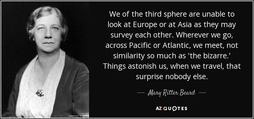 We of the third sphere are unable to look at Europe or at Asia as they may survey each other. Wherever we go, across Pacific or Atlantic, we meet, not similarity so much as 'the bizarre.' Things astonish us, when we travel, that surprise nobody else. - Mary Ritter Beard