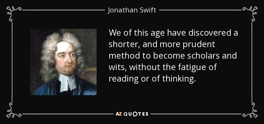 We of this age have discovered a shorter, and more prudent method to become scholars and wits, without the fatigue of reading or of thinking. - Jonathan Swift