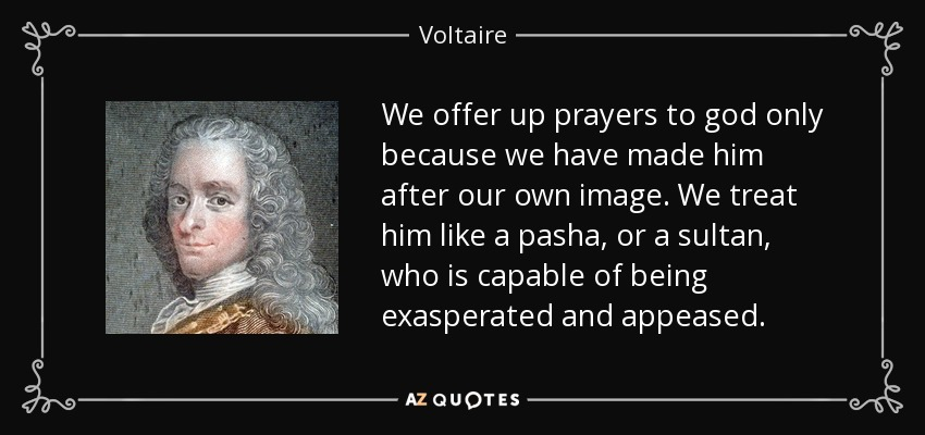 We offer up prayers to god only because we have made him after our own image. We treat him like a pasha, or a sultan, who is capable of being exasperated and appeased. - Voltaire