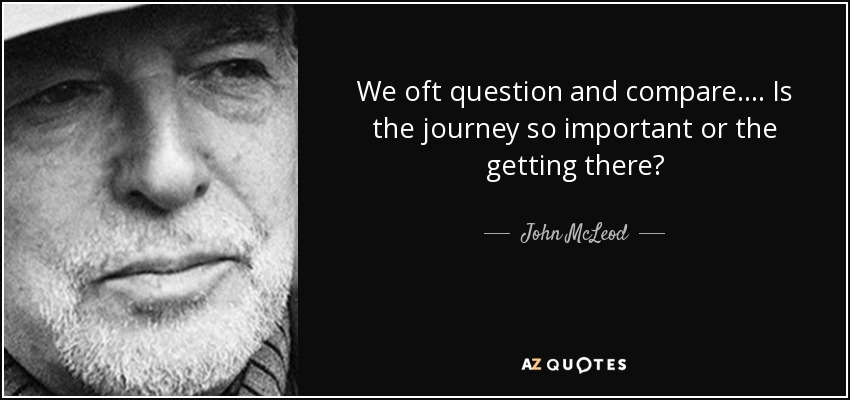 We oft question and compare.... Is the journey so important or the getting there? - John McLeod