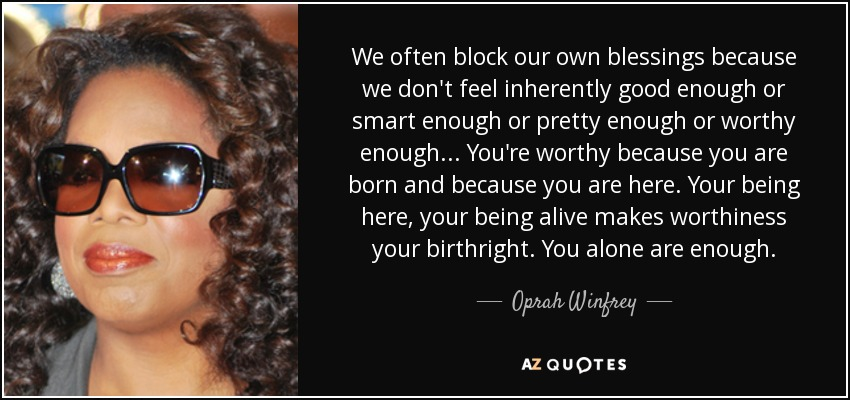 We often block our own blessings because we don't feel inherently good enough or smart enough or pretty enough or worthy enough... You're worthy because you are born and because you are here. Your being here, your being alive makes worthiness your birthright. You alone are enough. - Oprah Winfrey