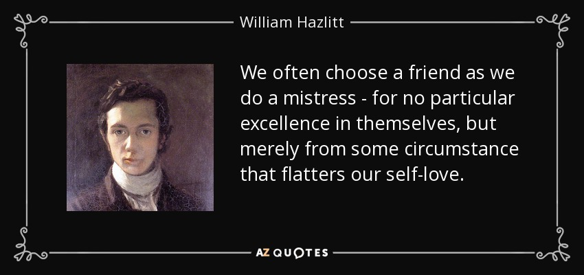 We often choose a friend as we do a mistress - for no particular excellence in themselves, but merely from some circumstance that flatters our self-love. - William Hazlitt