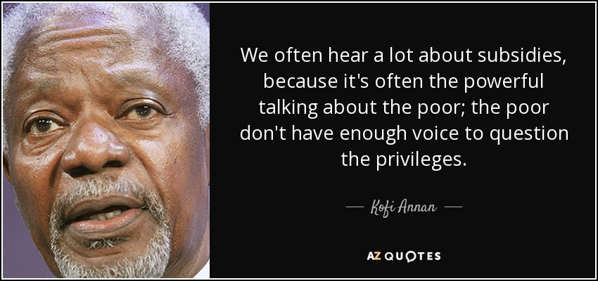 We often hear a lot about subsidies, because it's often the powerful talking about the poor; the poor don't have enough voice to question the privileges. - Kofi Annan
