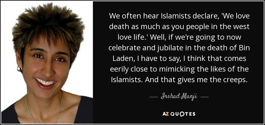We often hear Islamists declare, 'We love death as much as you people in the west love life.' Well, if we're going to now celebrate and jubilate in the death of Bin Laden, I have to say, I think that comes eerily close to mimicking the likes of the Islamists. And that gives me the creeps. - Irshad Manji