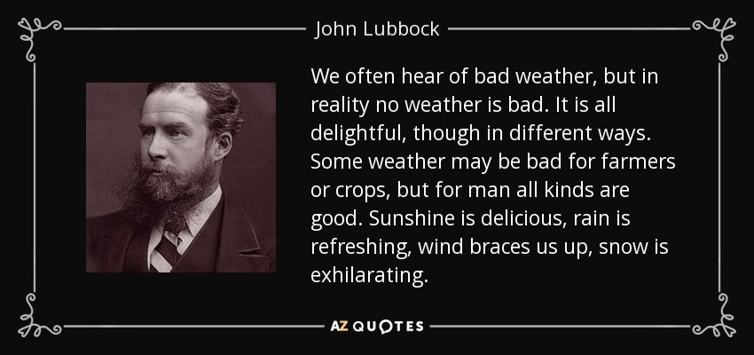 We often hear of bad weather, but in reality no weather is bad. It is all delightful, though in different ways. Some weather may be bad for farmers or crops, but for man all kinds are good. Sunshine is delicious, rain is refreshing, wind braces us up, snow is exhilarating. - John Lubbock