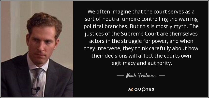 We often imagine that the court serves as a sort of neutral umpire controlling the warring political branches. But this is mostly myth. The justices of the Supreme Court are themselves actors in the struggle for power, and when they intervene, they think carefully about how their decisions will affect the courts own legitimacy and authority. - Noah Feldman