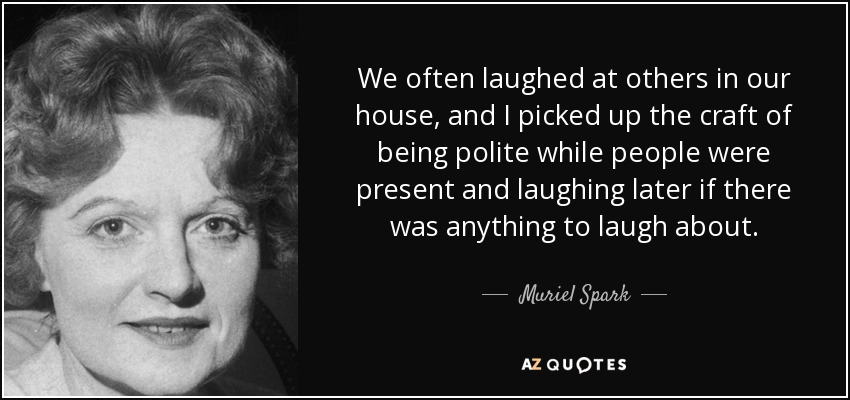 We often laughed at others in our house, and I picked up the craft of being polite while people were present and laughing later if there was anything to laugh about. - Muriel Spark