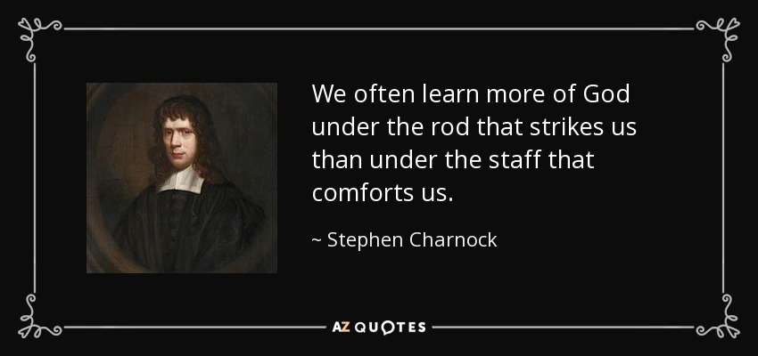 We often learn more of God under the rod that strikes us than under the staff that comforts us. - Stephen Charnock