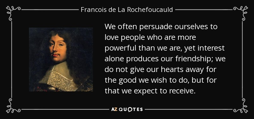 We often persuade ourselves to love people who are more powerful than we are, yet interest alone produces our friendship; we do not give our hearts away for the good we wish to do, but for that we expect to receive. - Francois de La Rochefoucauld