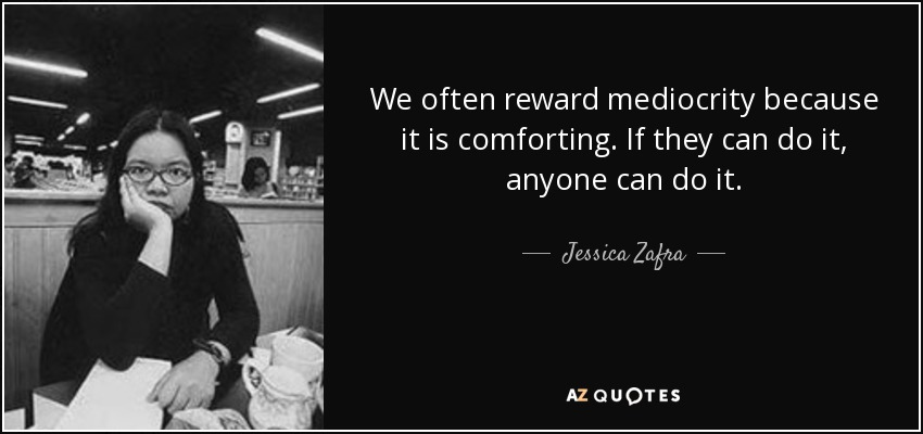 We often reward mediocrity because it is comforting. If they can do it, anyone can do it. - Jessica Zafra