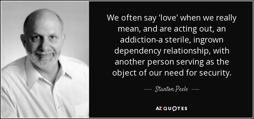 We often say 'love' when we really mean, and are acting out, an addiction-a sterile, ingrown dependency relationship, with another person serving as the object of our need for security. - Stanton Peele