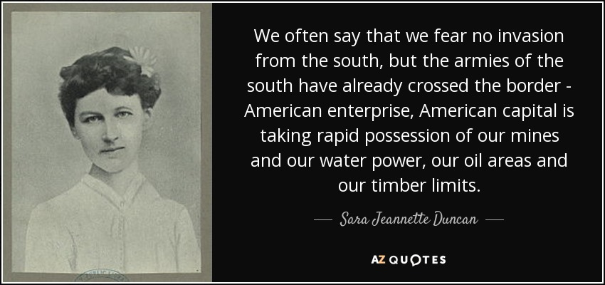 We often say that we fear no invasion from the south, but the armies of the south have already crossed the border - American enterprise, American capital is taking rapid possession of our mines and our water power, our oil areas and our timber limits. - Sara Jeannette Duncan
