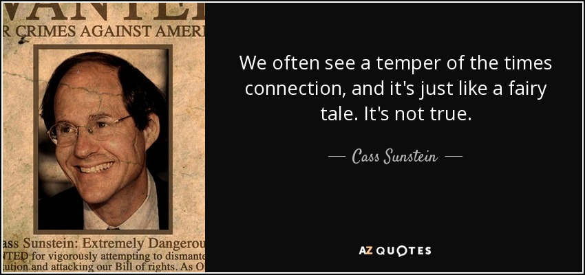 We often see a temper of the times connection, and it's just like a fairy tale. It's not true. - Cass Sunstein