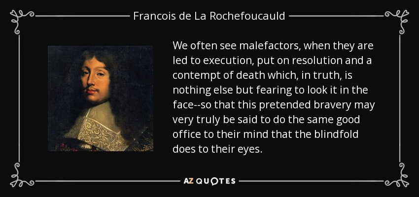 We often see malefactors, when they are led to execution, put on resolution and a contempt of death which, in truth, is nothing else but fearing to look it in the face--so that this pretended bravery may very truly be said to do the same good office to their mind that the blindfold does to their eyes. - Francois de La Rochefoucauld