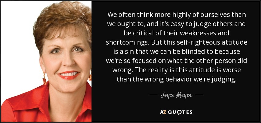 We often think more highly of ourselves than we ought to, and it's easy to judge others and be critical of their weaknesses and shortcomings. But this self-righteous attitude is a sin that we can be blinded to because we're so focused on what the other person did wrong. The reality is this attitude is worse than the wrong behavior we're judging. - Joyce Meyer