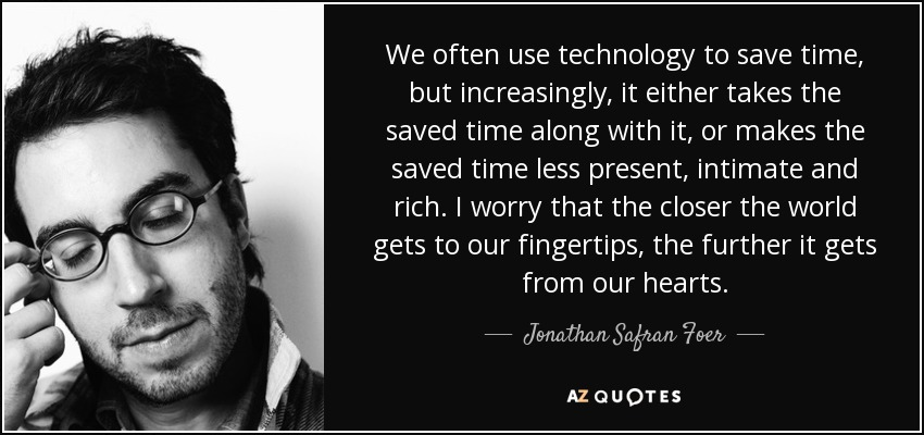 We often use technology to save time, but increasingly, it either takes the saved time along with it, or makes the saved time less present, intimate and rich. I worry that the closer the world gets to our fingertips, the further it gets from our hearts. - Jonathan Safran Foer
