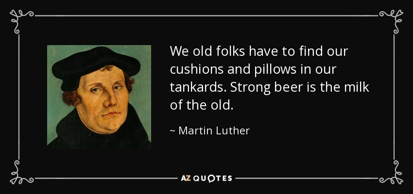 We old folks have to find our cushions and pillows in our tankards. Strong beer is the milk of the old. - Martin Luther