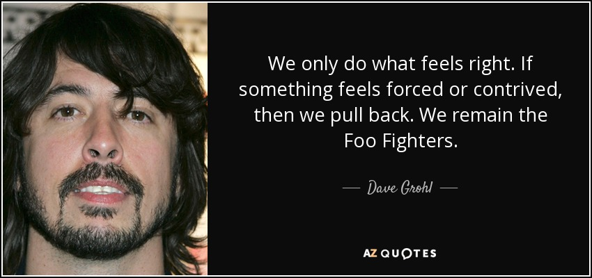 Dave Grohl Quote We Only Do What Feels Right If Something Feels