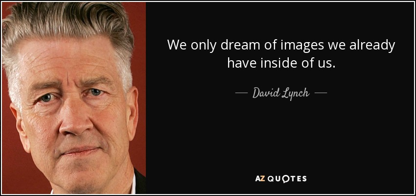 We only dream of images we already have inside of us. - David Lynch
