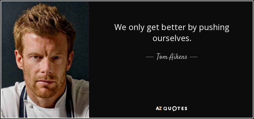 We only get better by pushing ourselves. - Tom Aikens