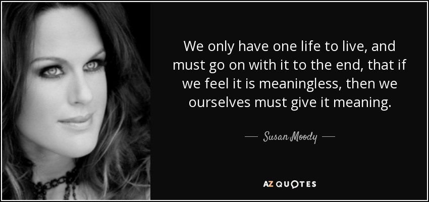 Susan Moody Quote We Only Have One Life To Live And Must Go