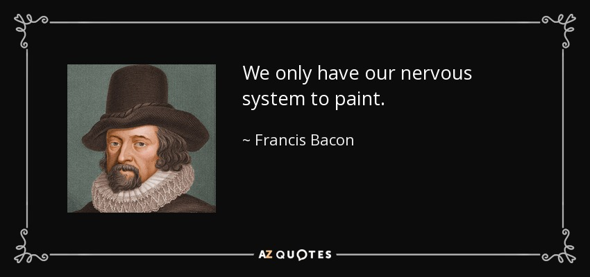 Francis Bacon Quote We Only Have Our Nervous System To Paint
