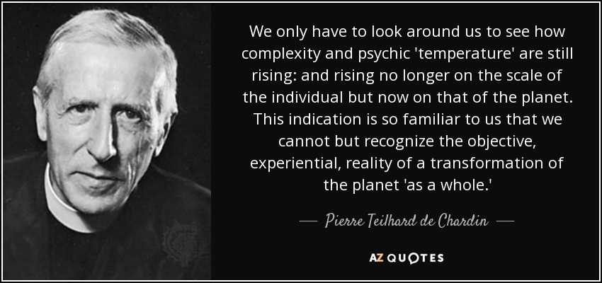 We only have to look around us to see how complexity and psychic 'temperature' are still rising: and rising no longer on the scale of the individual but now on that of the planet. This indication is so familiar to us that we cannot but recognize the objective, experiential, reality of a transformation of the planet 'as a whole.' - Pierre Teilhard de Chardin